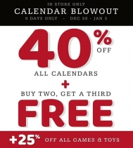 CALENDAR BLOWOUT All Calendars are 40% off plus Buy TWO get a THIRD FREE and All Games & Toys 25% off.